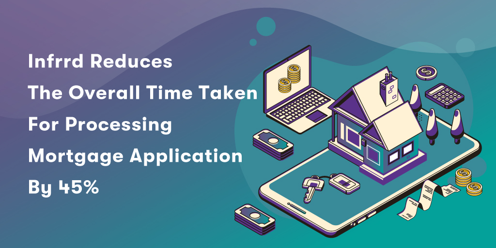 Infrrd-Reduces-The-Overall-Time-Taken--For-Processing-Mortgage-Application-By-45%/